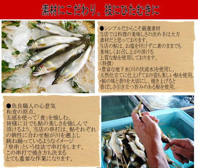 ●シンプルだからこそ厳選素材 当店では料理の美味しさの決め手は大方 素材だと思っております。 当店の鮎は、お塩を付けずに素のままでも 美味しくお召し上がり頂ける 上質な鮎を使用しております。 【使用鮎の特徴】 ・豊富な地下水(川の伏流水)を使用し、 天然仕立てに仕上げており姿も美しい鮎を使用。 ・鮎の味と香りを大切にし、焼き上げると 香ばしさ引き立つ旨みのある鮎を使用。  ●魚良職人の心意気 和食の原点、 五感を使って「食」を愉しむ。 皆様に目でも鮎の美しさを愉しんで 頂けるよう、当店の串打は、鮎それぞれ の個性に合わせ鮎が川を遡上し 跳ね踊っているようなイメージ 「登串」という技法で串打をします。 この串打で焼き方も決まる とても重要な作業になります。